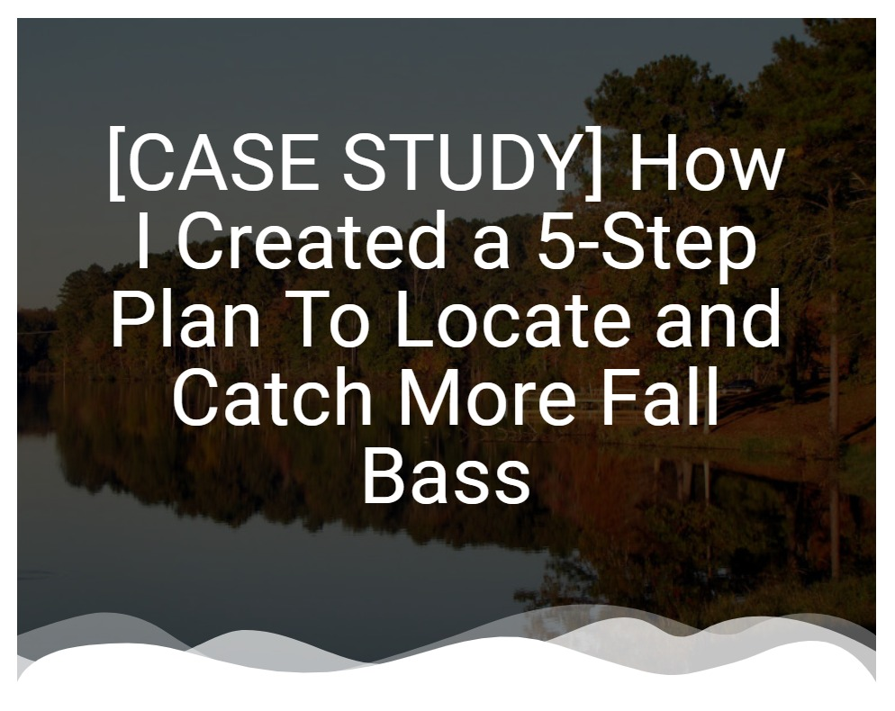 [CASE STUDY] How I Created A 5-Step Plan To Locate and Catch Fall Bass