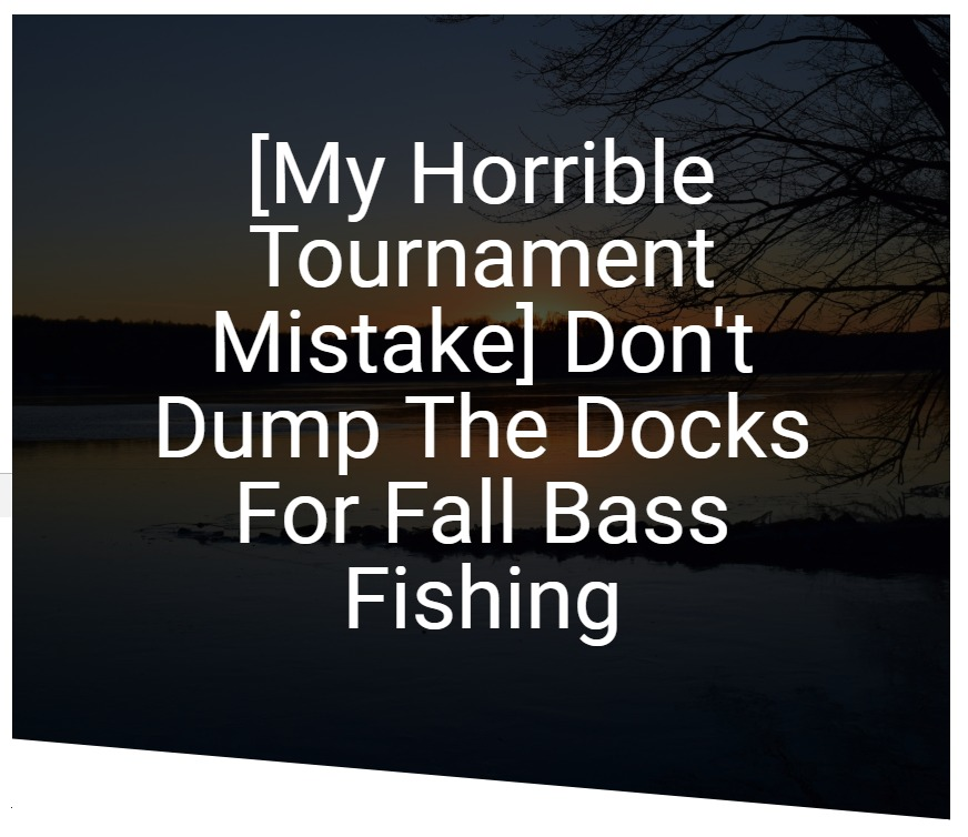 [My Horrible Tournament Mistake] Don't Dump The Docks For Fall Bass Fishing