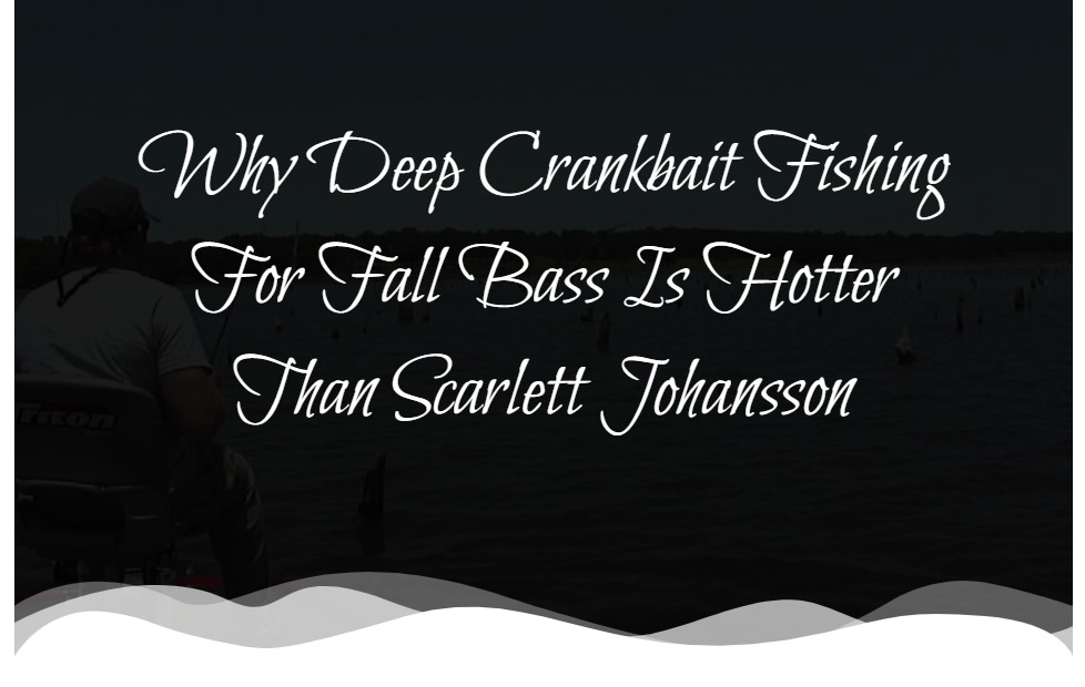 Why Deep Crankbait Fishing For Fall Bass Is Hotter Than Scarlett Johansson