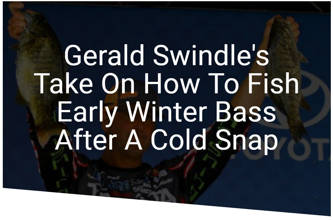 Gerald Swindle's Take On How To Fish Early Winter Bass After A Cold Snap